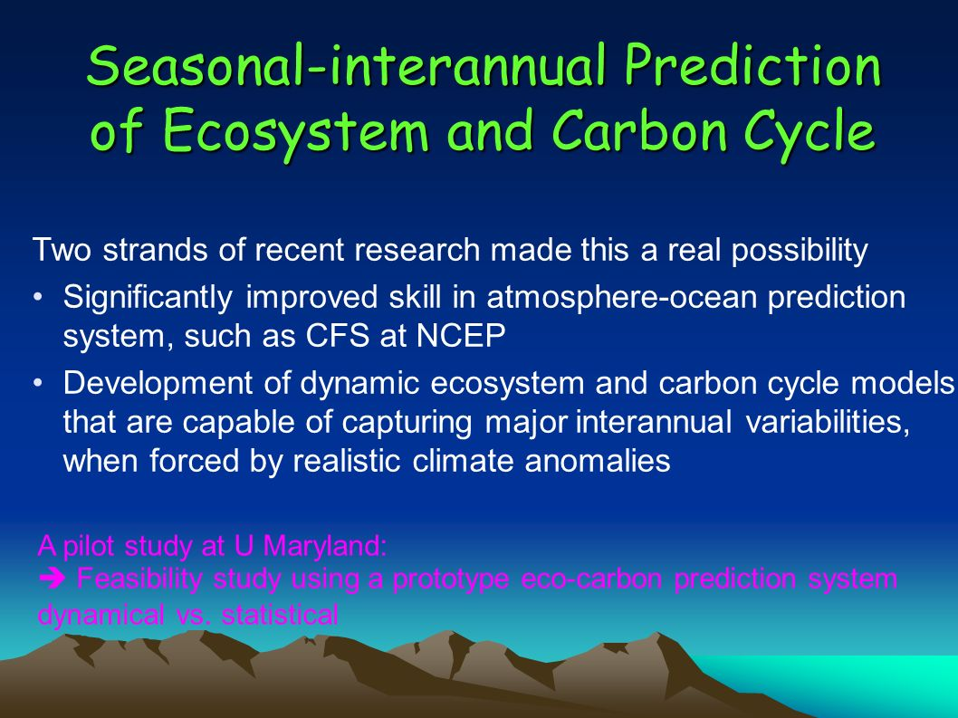 Seasonal-interannual Prediction of Ecosystem and Carbon Cycle Two strands of recent research made this a real possibility Significantly improved skill in atmosphere-ocean prediction system, such as CFS at NCEP Development of dynamic ecosystem and carbon cycle models that are capable of capturing major interannual variabilities, when forced by realistic climate anomalies A pilot study at U Maryland: Feasibility study using a prototype eco-carbon prediction system dynamical vs.