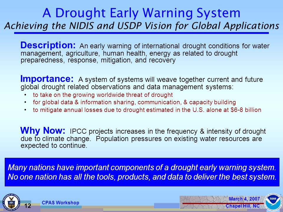 March 4, 2007 Chapel Hill, NC 12 CPAS Workshop Description: An early warning of international drought conditions for water management, agriculture, human health, energy as related to drought preparedness, response, mitigation, and recovery Importance: A system of systems will weave together current and future global drought related observations and data management systems: to take on the growing worldwide threat of drought for global data & information sharing, communication, & capacity building to mitigate annual losses due to drought estimated in the U.S.