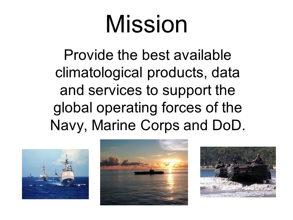 Mission Provide the best available climatological products, data and services to support the global operating forces of the Navy, Marine Corps and DoD.