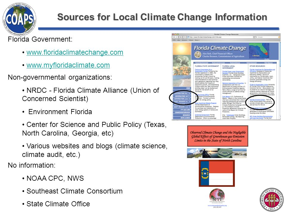 Sources for Local Climate Change Information Florida Government:     Non-governmental organizations: NRDC - Florida Climate Alliance (Union of Concerned Scientist) Environment Florida Center for Science and Public Policy (Texas, North Carolina, Georgia, etc) Various websites and blogs (climate science, climate audit, etc.) No information: NOAA CPC, NWS Southeast Climate Consortium State Climate Office