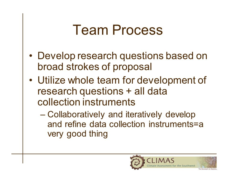 Team Process Develop research questions based on broad strokes of proposal Utilize whole team for development of research questions + all data collection instruments –Collaboratively and iteratively develop and refine data collection instruments=a very good thing