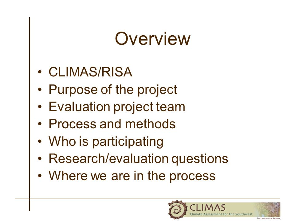 Overview CLIMAS/RISA Purpose of the project Evaluation project team Process and methods Who is participating Research/evaluation questions Where we are in the process
