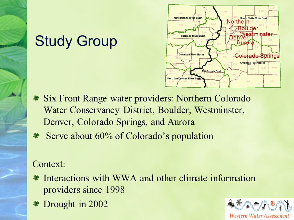 Study Group Six Front Range water providers: Northern Colorado Water Conservancy District, Boulder, Westminster, Denver, Colorado Springs, and Aurora Serve about 60% of Colorados population Context: Interactions with WWA and other climate information providers since 1998 Drought in 2002 Northern Boulder Denver Westminster Colorado Springs Aurora