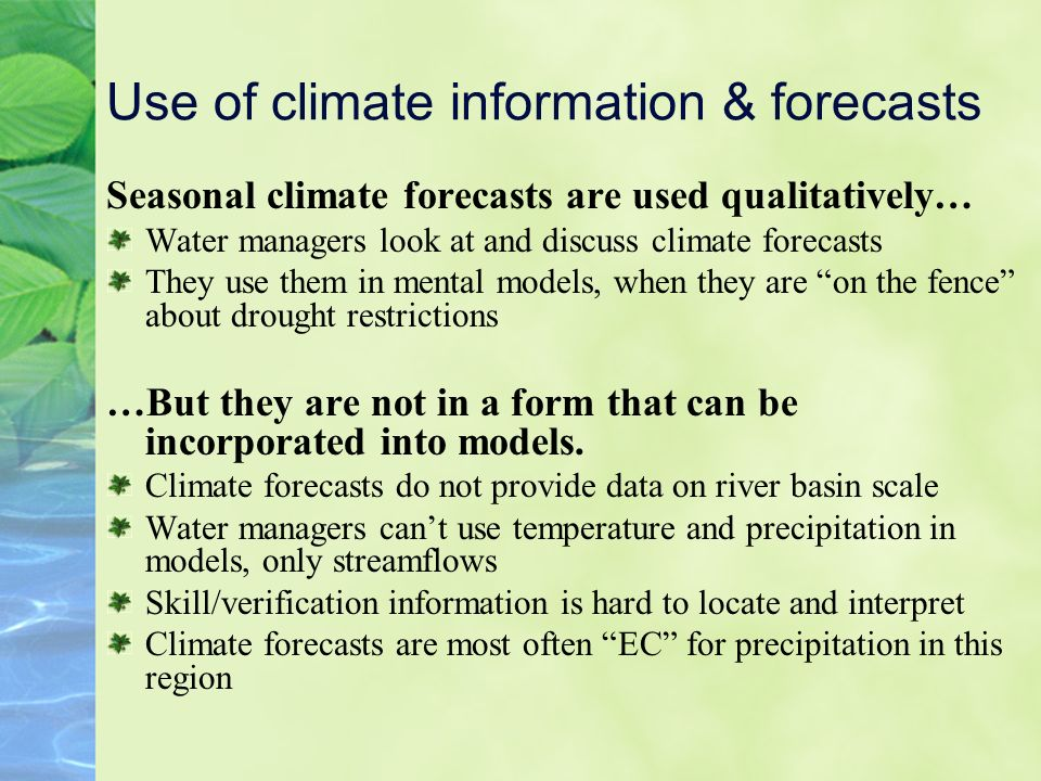 Use of climate information & forecasts Seasonal climate forecasts are used qualitatively… Water managers look at and discuss climate forecasts They use them in mental models, when they are on the fence about drought restrictions …But they are not in a form that can be incorporated into models.