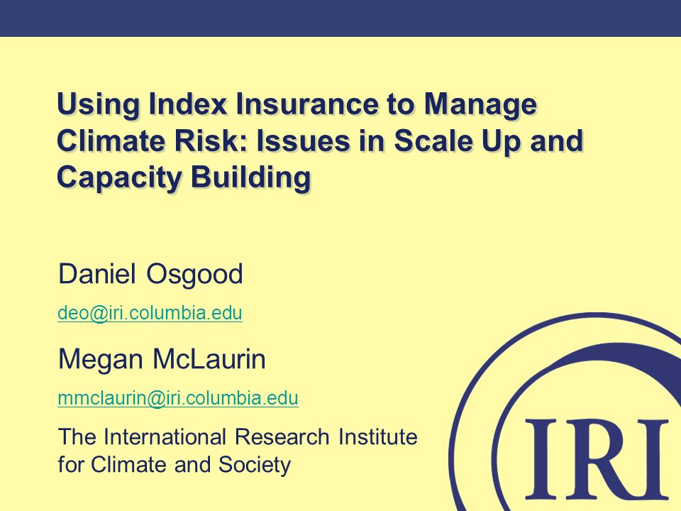 Using Index Insurance to Manage Climate Risk: Issues in Scale Up and Capacity Building Daniel Osgood deo@iri.columbia.edu Megan McLaurin mmclaurin@iri.columbia.edu The International Research Institute for Climate and Society