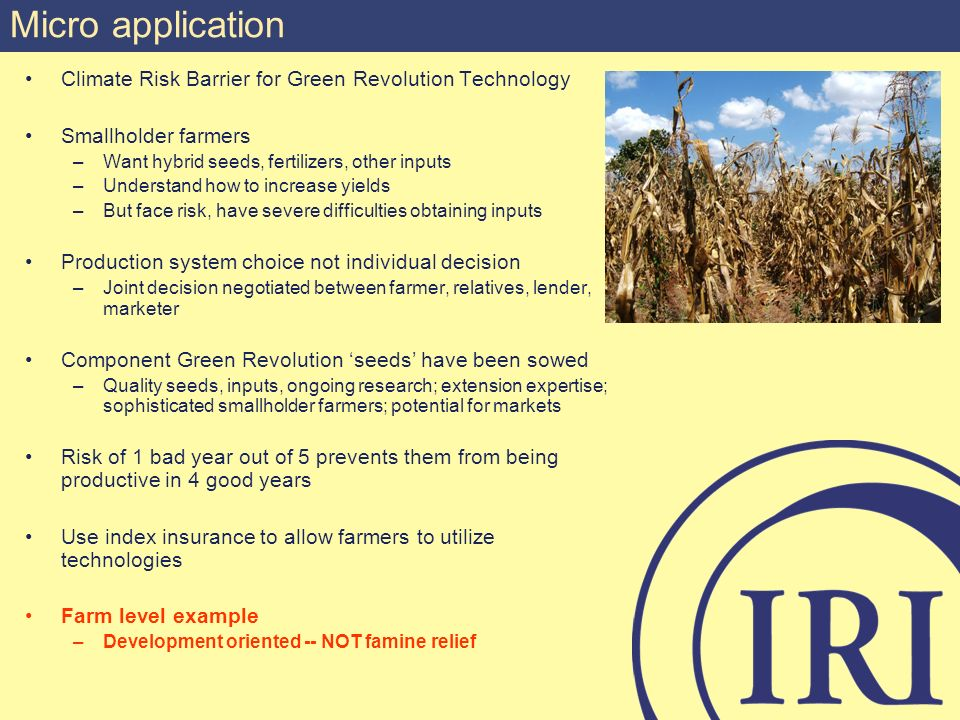 Climate Risk Barrier for Green Revolution Technology Smallholder farmers –Want hybrid seeds, fertilizers, other inputs –Understand how to increase yields –But face risk, have severe difficulties obtaining inputs Production system choice not individual decision –Joint decision negotiated between farmer, relatives, lender, marketer Component Green Revolution seeds have been sowed –Quality seeds, inputs, ongoing research; extension expertise; sophisticated smallholder farmers; potential for markets Risk of 1 bad year out of 5 prevents them from being productive in 4 good years Use index insurance to allow farmers to utilize technologies Farm level example –Development oriented -- NOT famine relief Micro application