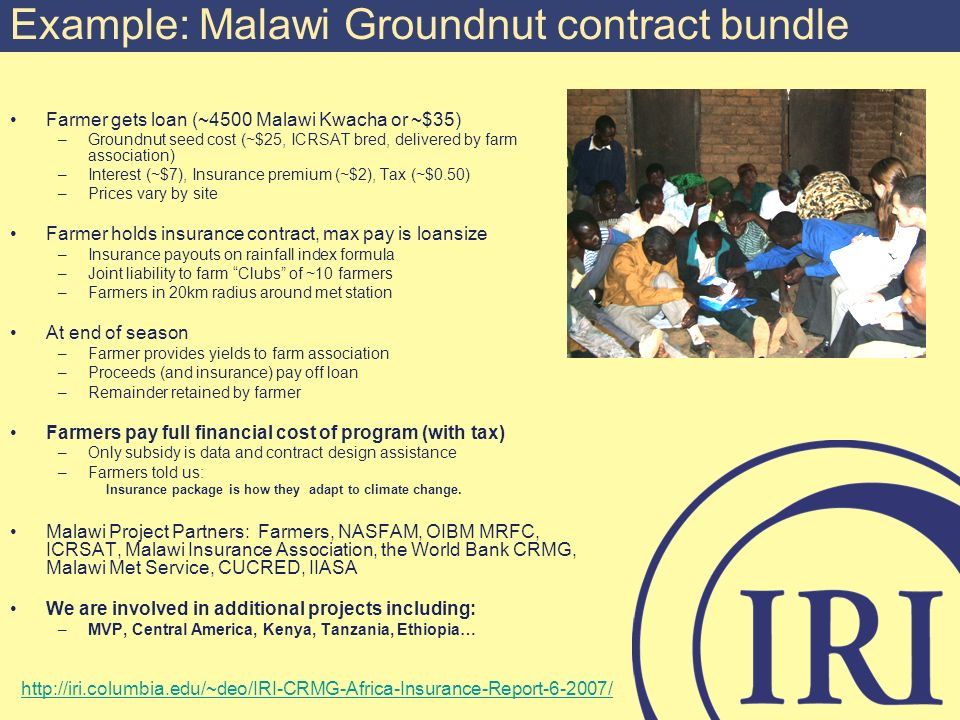 Example: Malawi Groundnut contract bundle Farmer gets loan (~4500 Malawi Kwacha or ~$35) –Groundnut seed cost (~$25, ICRSAT bred, delivered by farm association) –Interest (~$7), Insurance premium (~$2), Tax (~$0.50) –Prices vary by site Farmer holds insurance contract, max pay is loansize –Insurance payouts on rainfall index formula –Joint liability to farm Clubs of ~10 farmers –Farmers in 20km radius around met station At end of season –Farmer provides yields to farm association –Proceeds (and insurance) pay off loan –Remainder retained by farmer Farmers pay full financial cost of program (with tax) –Only subsidy is data and contract design assistance –Farmers told us: Insurance package is how they adapt to climate change.