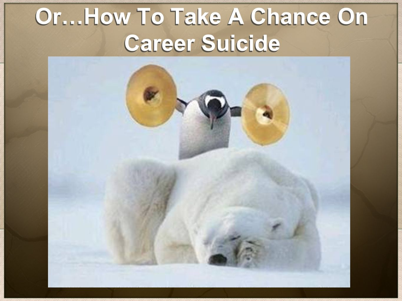 Or…How To Take A Chance On Career Suicide