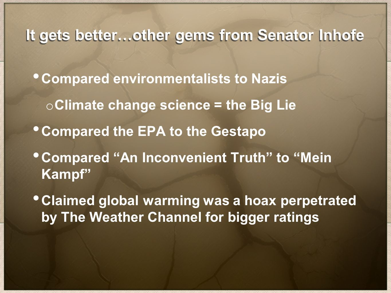 It gets better…other gems from Senator Inhofe Compared environmentalists to Nazis o Climate change science = the Big Lie Compared the EPA to the Gestapo Compared An Inconvenient Truth to Mein Kampf Claimed global warming was a hoax perpetrated by The Weather Channel for bigger ratings