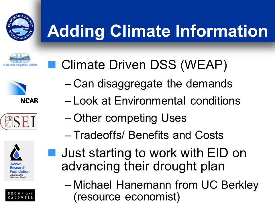 Adding Climate Information Climate Driven DSS (WEAP) –Can disaggregate the demands –Look at Environmental conditions –Other competing Uses –Tradeoffs/ Benefits and Costs Just starting to work with EID on advancing their drought plan –Michael Hanemann from UC Berkley (resource economist)
