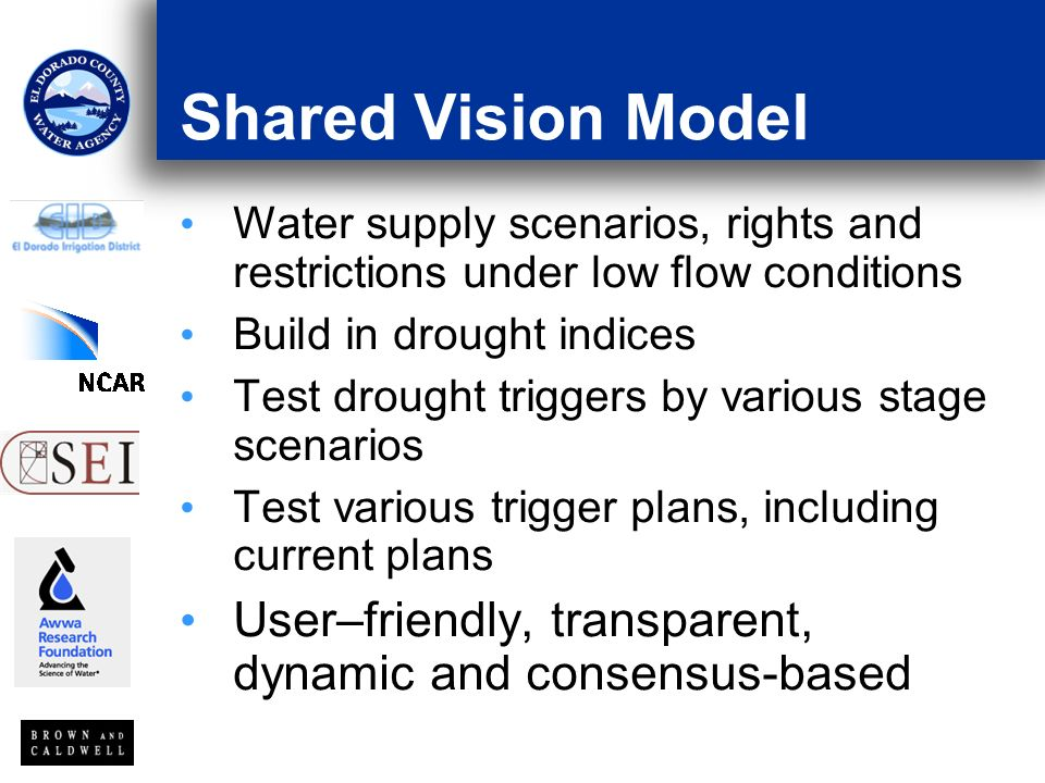 Shared Vision Model Water supply scenarios, rights and restrictions under low flow conditions Build in drought indices Test drought triggers by various stage scenarios Test various trigger plans, including current plans User–friendly, transparent, dynamic and consensus-based