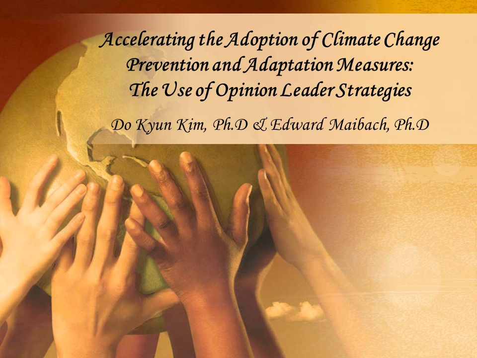 Accelerating the Adoption of Climate Change Prevention and Adaptation Measures: The Use of Opinion Leader Strategies Do Kyun Kim, Ph.D & Edward Maibach, Ph.D