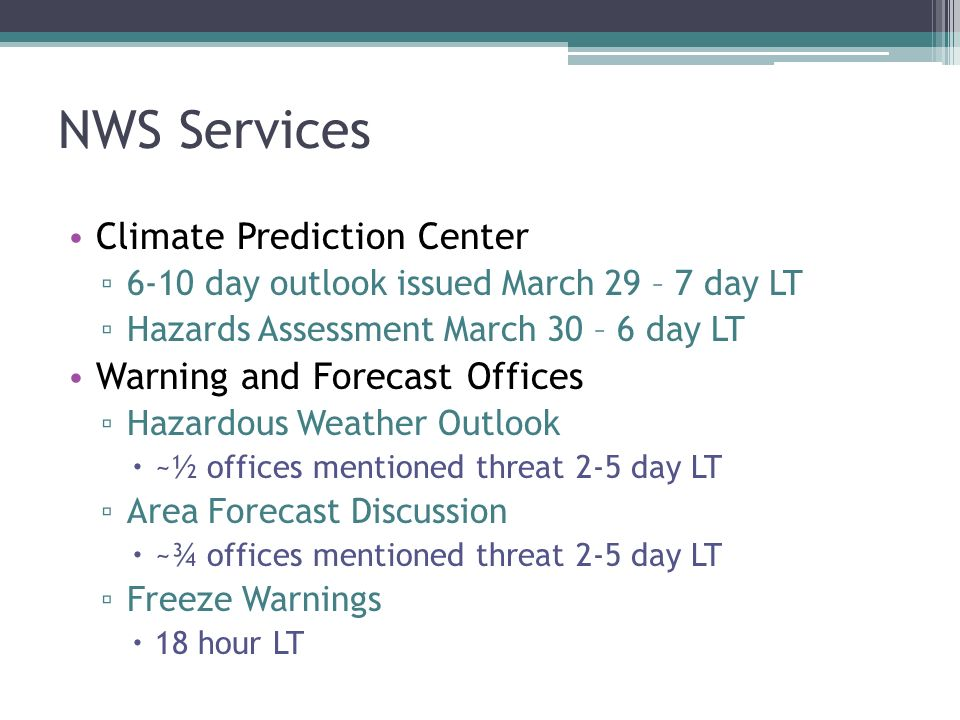 NWS Services Climate Prediction Center 6-10 day outlook issued March 29 – 7 day LT Hazards Assessment March 30 – 6 day LT Warning and Forecast Offices Hazardous Weather Outlook ~½ offices mentioned threat 2-5 day LT Area Forecast Discussion ~¾ offices mentioned threat 2-5 day LT Freeze Warnings 18 hour LT
