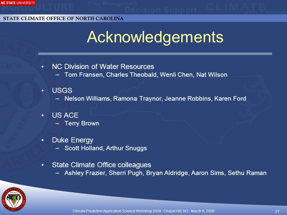 Climate Prediction Application Science Workshop Chapel Hill, NC - March 6, Acknowledgements NC Division of Water Resources –Tom Fransen, Charles Theobald, Wenli Chen, Nat Wilson USGS –Nelson Williams, Ramona Traynor, Jeanne Robbins, Karen Ford US ACE –Terry Brown Duke Energy –Scott Holland, Arthur Snuggs State Climate Office colleagues –Ashley Frazier, Sherri Pugh, Bryan Aldridge, Aaron Sims, Sethu Raman