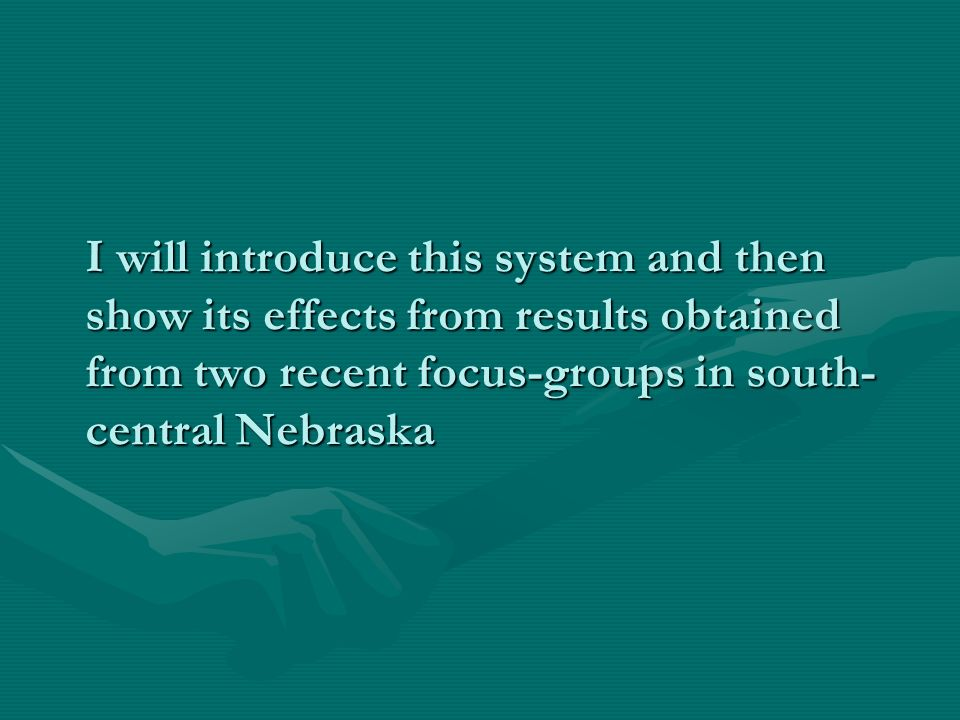 I will introduce this system and then show its effects from results obtained from two recent focus-groups in south- central Nebraska