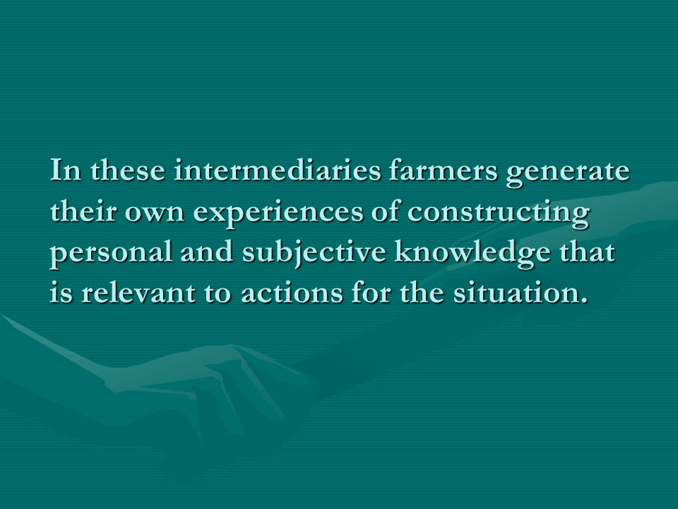 In these intermediaries farmers generate their own experiences of constructing personal and subjective knowledge that is relevant to actions for the situation.
