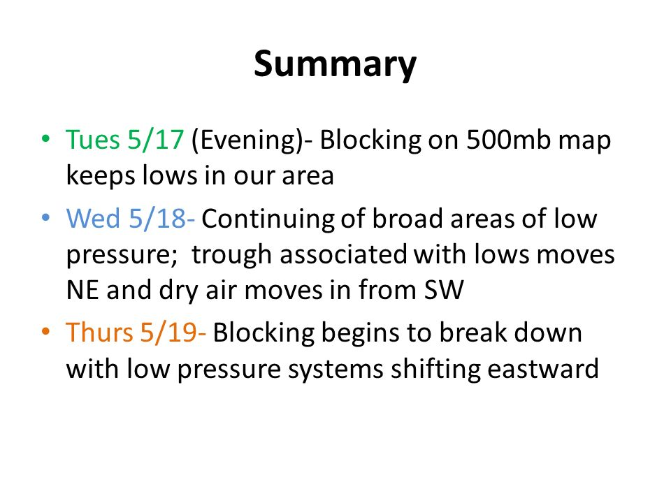 Summary Tues 5/17 (Evening)- Blocking on 500mb map keeps lows in our area Wed 5/18- Continuing of broad areas of low pressure; trough associated with lows moves NE and dry air moves in from SW Thurs 5/19- Blocking begins to break down with low pressure systems shifting eastward