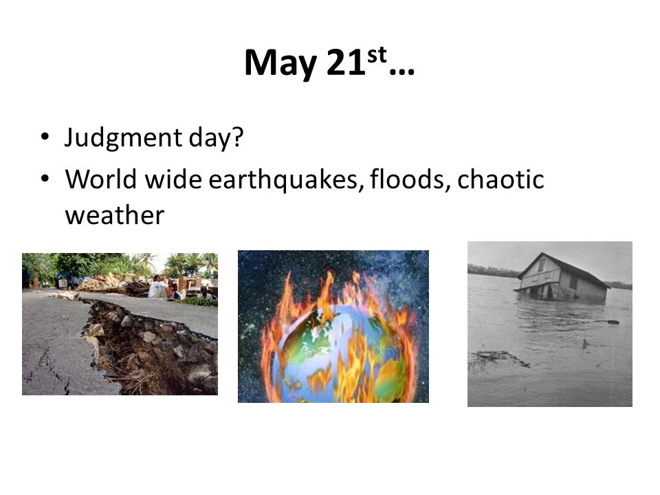 May 21 st … Judgment day World wide earthquakes, floods, chaotic weather