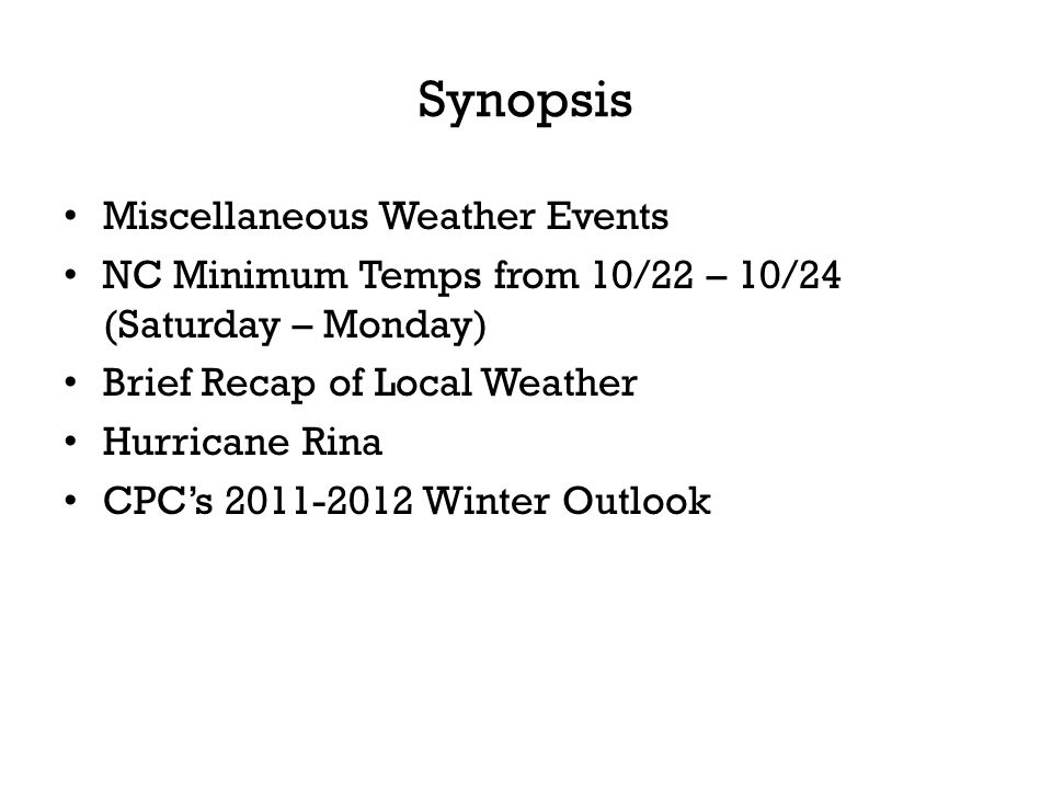 Synopsis Miscellaneous Weather Events NC Minimum Temps from 10/22 – 10/24 (Saturday – Monday) Brief Recap of Local Weather Hurricane Rina CPCs 2011-2012 Winter Outlook