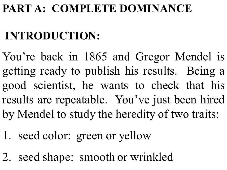 PART A: COMPLETE DOMINANCE INTRODUCTION: Youre back in 1865 and Gregor Mendel is getting ready to publish his results.