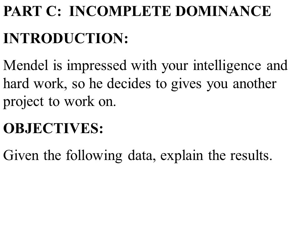 PART C: INCOMPLETE DOMINANCE INTRODUCTION: Mendel is impressed with your intelligence and hard work, so he decides to gives you another project to work on.