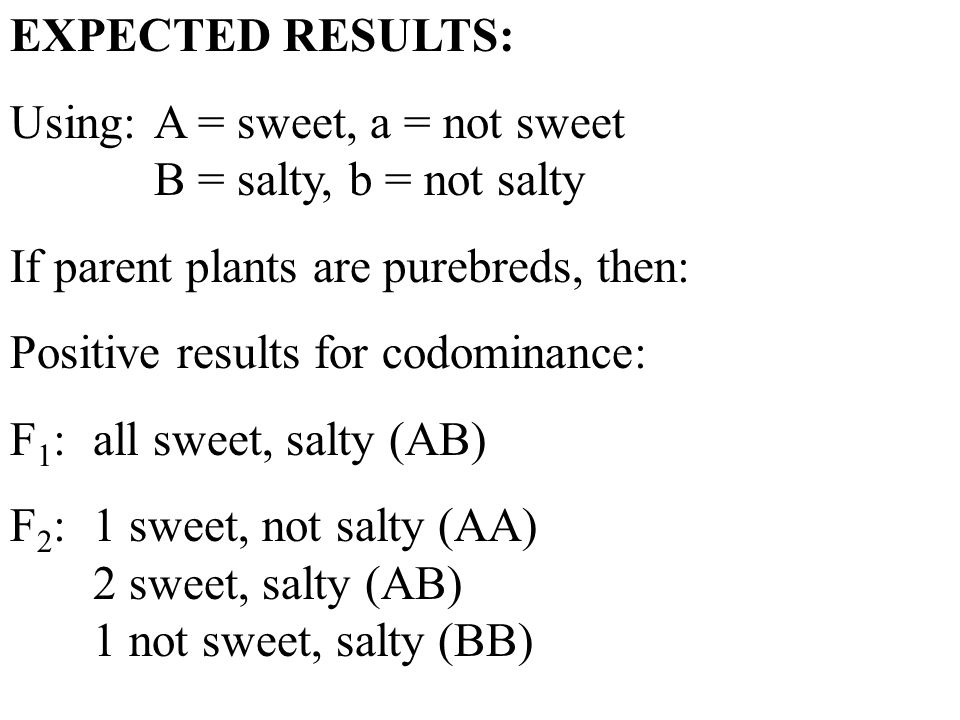 EXPECTED RESULTS: Using:A = sweet, a = not sweet B = salty, b = not salty If parent plants are purebreds, then: Positive results for codominance: F 1 :all sweet, salty (AB) F 2 :1 sweet, not salty (AA) 2 sweet, salty (AB) 1 not sweet, salty (BB)
