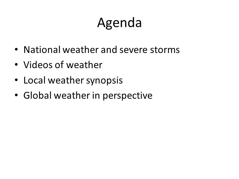 Agenda National weather and severe storms Videos of weather Local weather synopsis Global weather in perspective