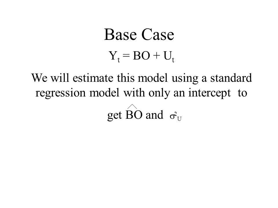 Base Case Y t = BO + U t We will estimate this model using a standard regression model with only an intercept to get BO and 2 U