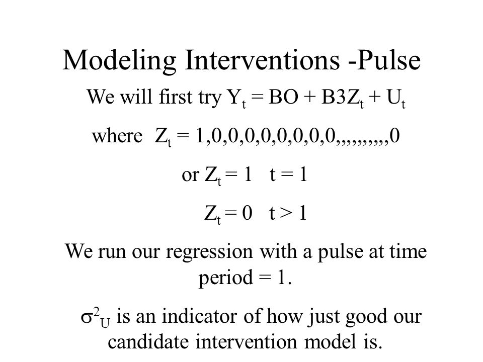 Modeling Interventions -Pulse We will first try Y t = BO + B3Z t + U t where Z t = 1,0,0,0,0,0,0,0,0,,,,,,,,,,0 or Z t = 1 t = 1 Z t = 0 t > 1 We run our regression with a pulse at time period = 1.