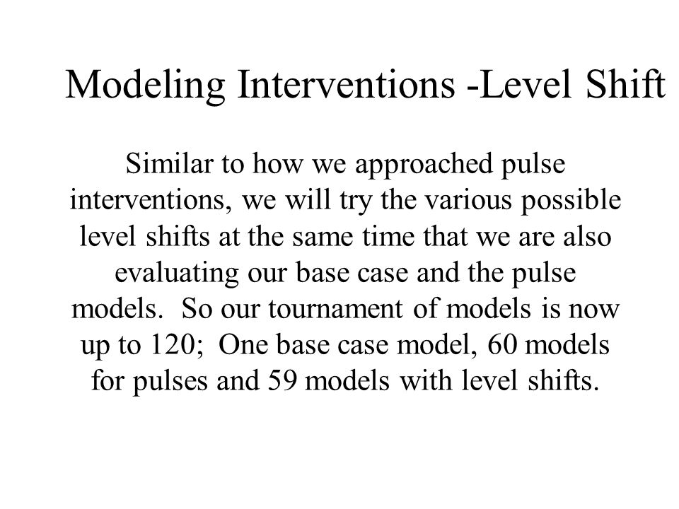 Modeling Interventions -Level Shift Similar to how we approached pulse interventions, we will try the various possible level shifts at the same time that we are also evaluating our base case and the pulse models.
