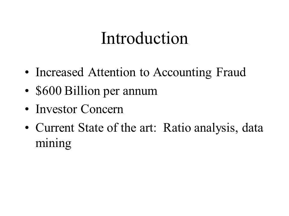 Introduction Increased Attention to Accounting Fraud $600 Billion per annum Investor Concern Current State of the art: Ratio analysis, data mining