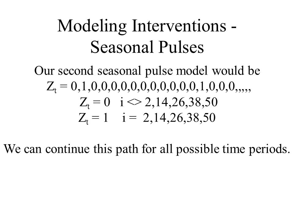Modeling Interventions - Seasonal Pulses Our second seasonal pulse model would be Z t = 0,1,0,0,0,0,0,0,0,0,0,0,0,1,0,0,0,,,,, Z t = 0 i <> 2,14,26,38,50 Z t = 1 i = 2,14,26,38,50 We can continue this path for all possible time periods.