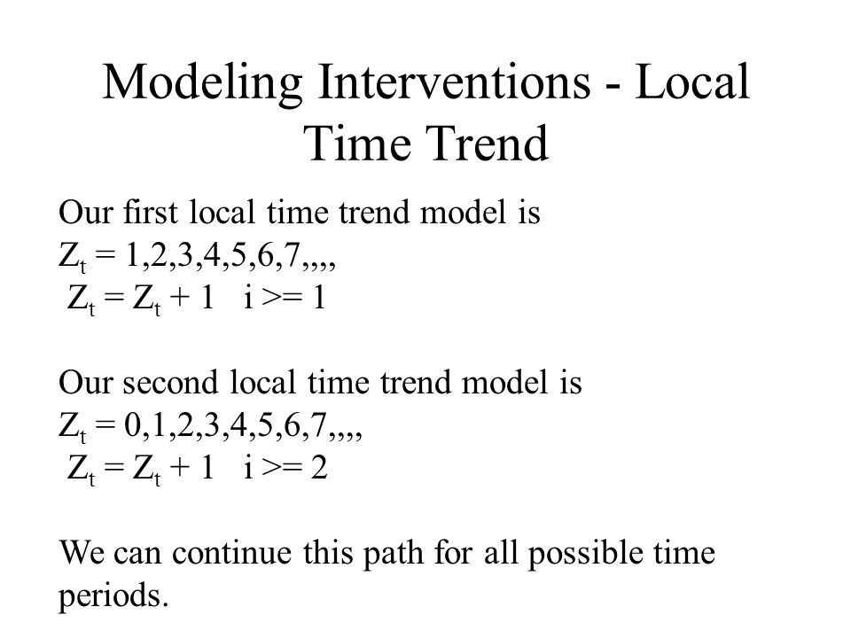 Modeling Interventions - Local Time Trend Our first local time trend model is Z t = 1,2,3,4,5,6,7,,,, Z t = Z t + 1 i >= 1 Our second local time trend model is Z t = 0,1,2,3,4,5,6,7,,,, Z t = Z t + 1 i >= 2 We can continue this path for all possible time periods.