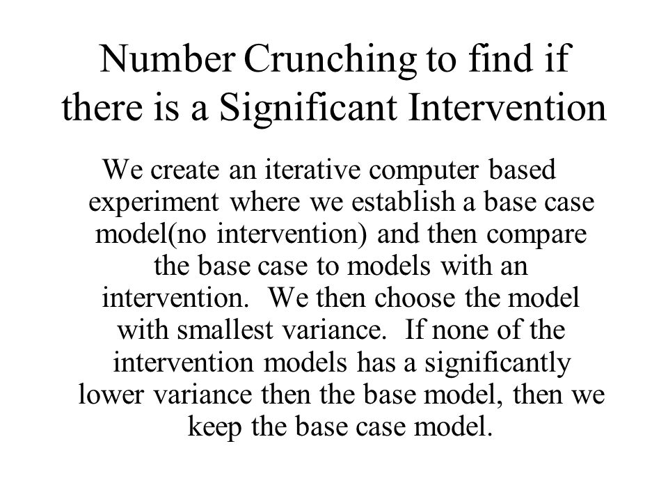 Number Crunching to find if there is a Significant Intervention We create an iterative computer based experiment where we establish a base case model(no intervention) and then compare the base case to models with an intervention.