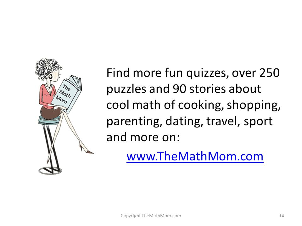 Find more fun quizzes, over 250 puzzles and 90 stories about cool math of cooking, shopping, parenting, dating, travel, sport and more on:   Copyright TheMathMom.com14