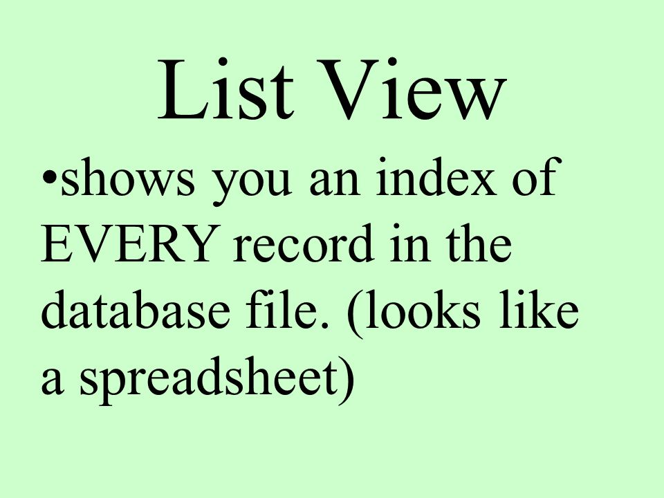 List View shows you an index of EVERY record in the database file. (looks like a spreadsheet)