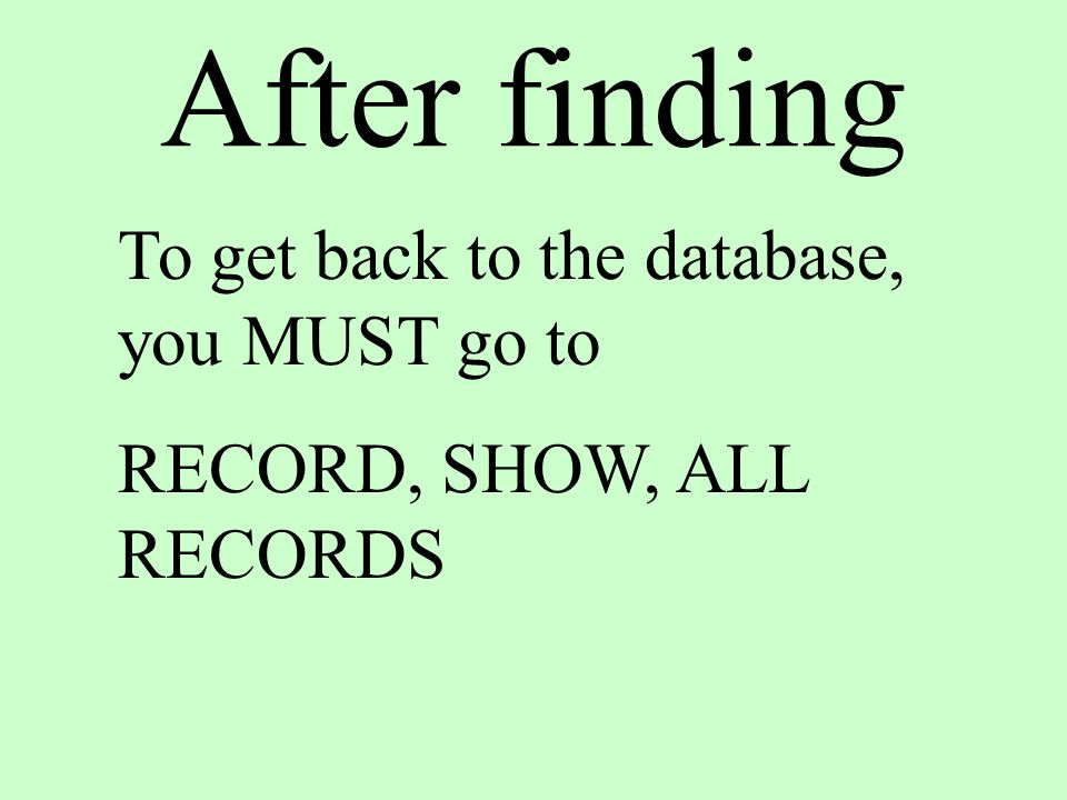 After finding To get back to the database, you MUST go to RECORD, SHOW, ALL RECORDS