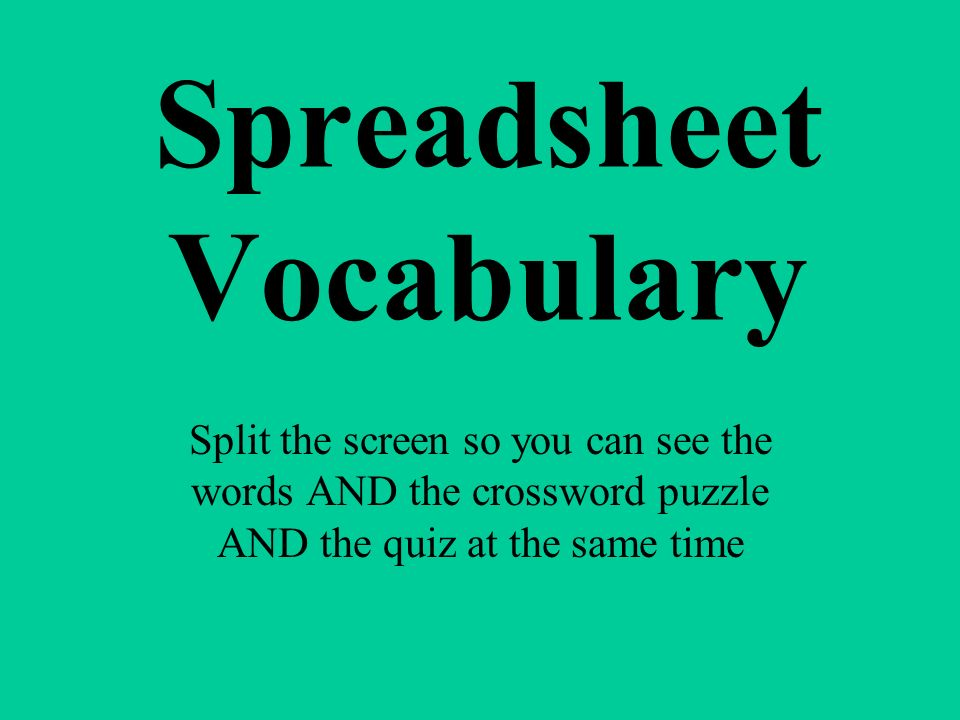 Spreadsheet Vocabulary Split the screen so you can see the words AND the crossword puzzle AND the quiz at the same time