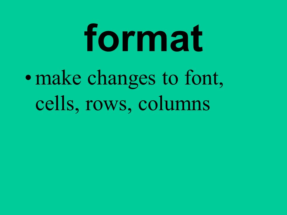format make changes to font, cells, rows, columns