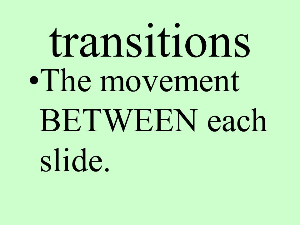 transitions The movement BETWEEN each slide.