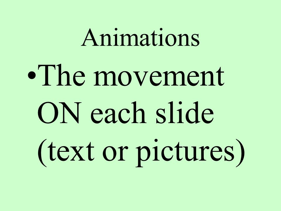 Animations The movement ON each slide (text or pictures)