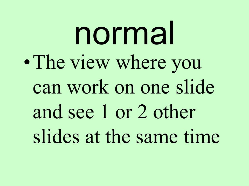 normal The view where you can work on one slide and see 1 or 2 other slides at the same time