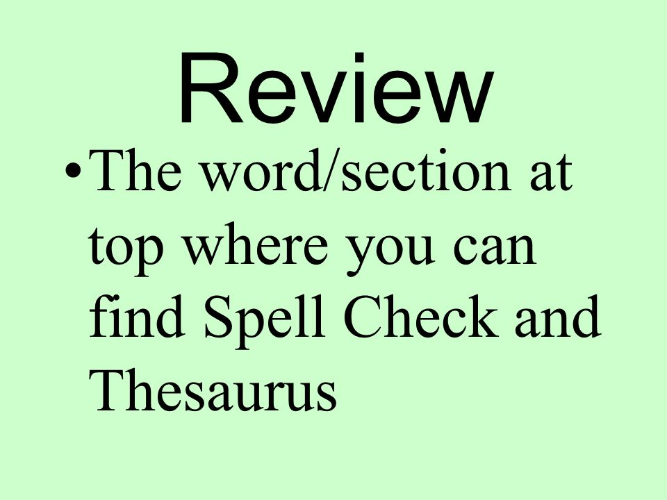 Review The word/section at top where you can find Spell Check and Thesaurus