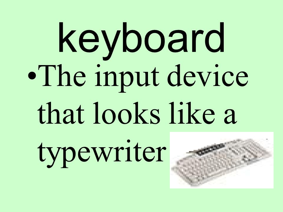 keyboard The input device that looks like a typewriter