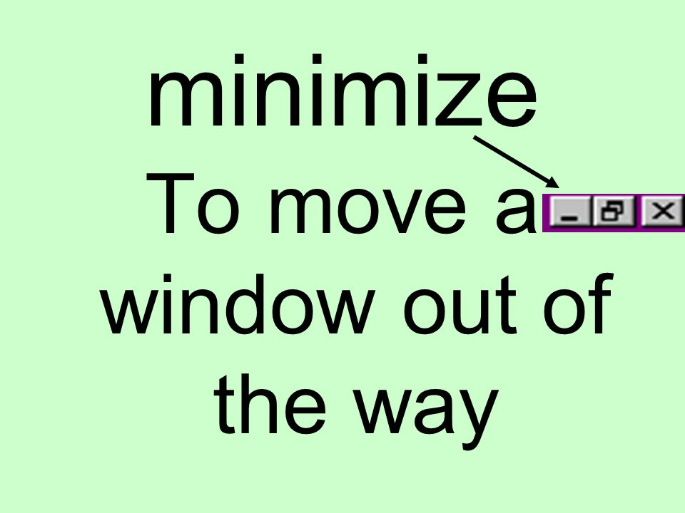 minimize To move a window out of the way