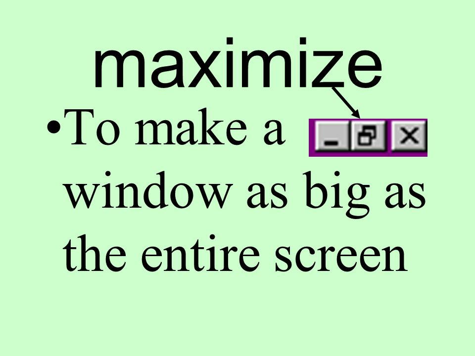 maximize To make a window as big as the entire screen