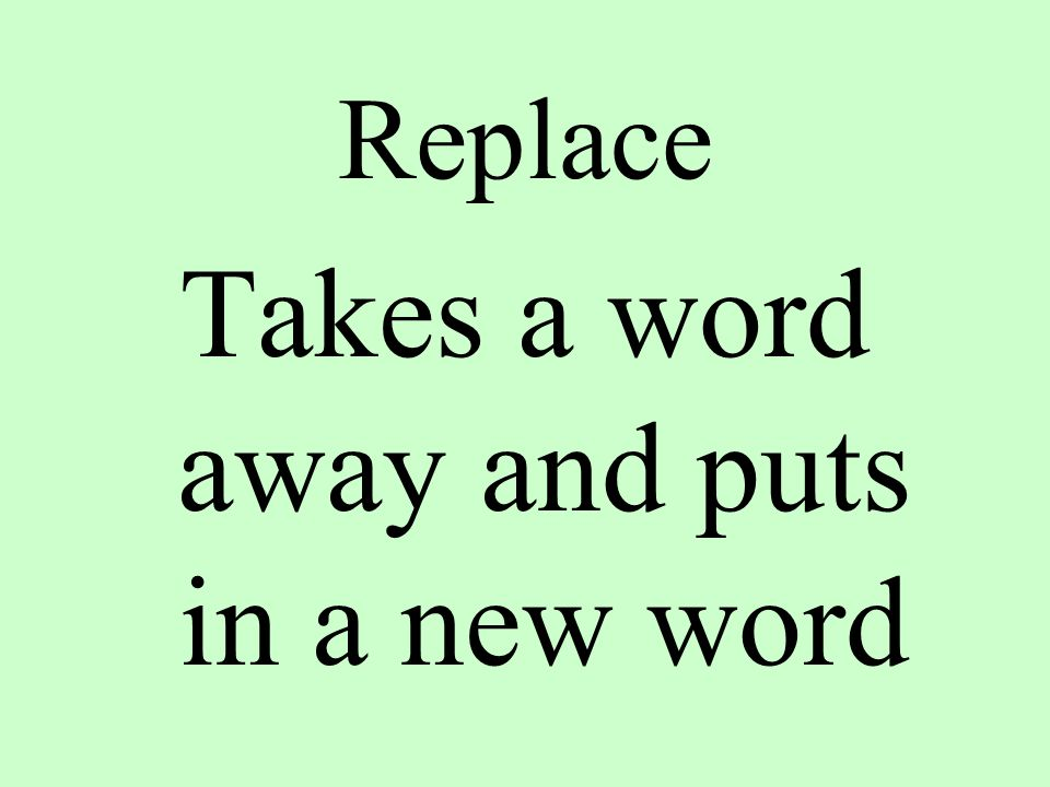 Replace Takes a word away and puts in a new word