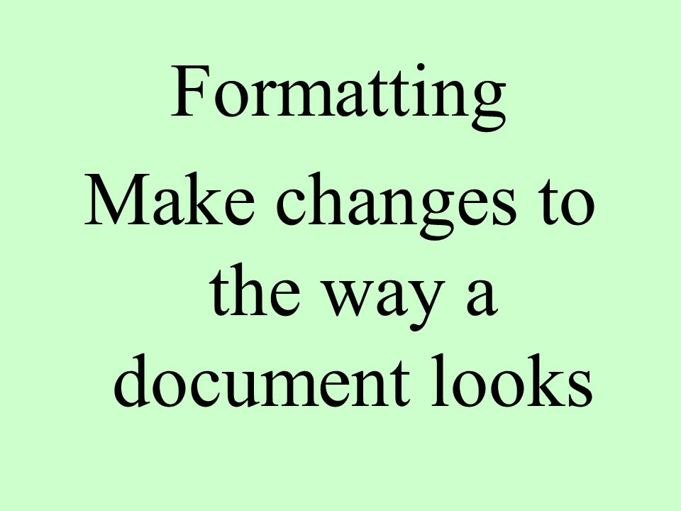 Formatting Make changes to the way a document looks