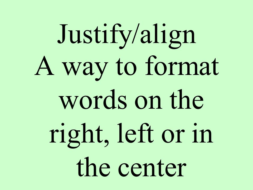 Justify/align A way to format words on the right, left or in the center