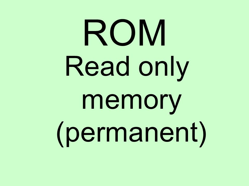 ROM Read only memory (permanent)